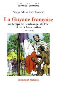 Serge Mam Lam Fouck - La Guyane française - Au temps de l'esclavage, de l'or et de la francisation, 1802-1946.