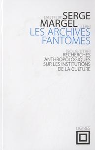 Serge Margel - Les archives fantômes - Recherches anthropologiques sur les institutions de la culture.
