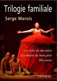 Serge Marois - Trilogie familiale - La robe de ma mère ; Les mains de mon père ; Ma soeur.