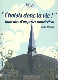 Serge Maucq - Choisis donc la vie ! - Itinéraire d'un prêtre anticlérical.