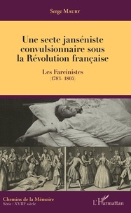Serge Maury - Une secte janséniste convulsionnaire sous la Révolution française - Les Fareinistes (1783-1805).
