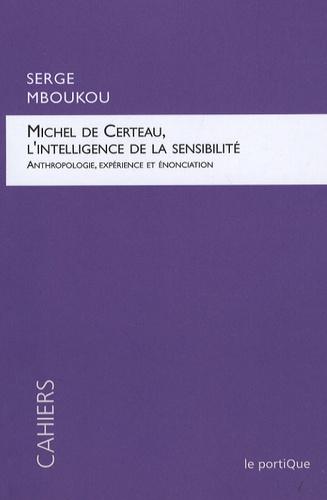 Serge Mboukou - Michel de Certeau, l'intelligence de la sensibilité - Anthropologie, expérience et énonciation.