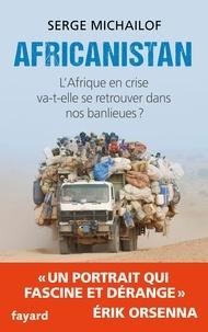 Serge Michaïlof - Africanistan - L'Afrique en crise va-t-elle se retrouver dans nos banlieues ?.
