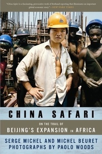 Serge Michel et Michel Beuret - China Safari - On the Trail of Beijing's Expansion in Africa.