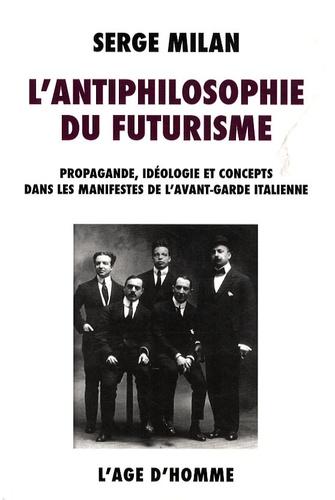 Serge Milan - L'antiphilosophie du futurisme - Propagande, idéologie et concepts dans les manifestes de l'avant-garde italienne, 1909-1944.