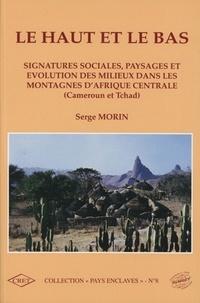 Serge Morin - Le haut et le bas - Signatures sociales, paysages et évolution des milieux dans les montagnes d'Afrique Centrale (Cameroun et Tchad).