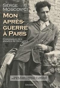 Serge Moscovici - Mon après-guerre à Paris - Chronique des années retrouvées - Texte établi, présenté et annoté par Alexandra Laignel-Lavastine.