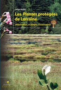 Serge Muller - Les Plantes protégées de Lorraine - Distribution, écologie, conservation.