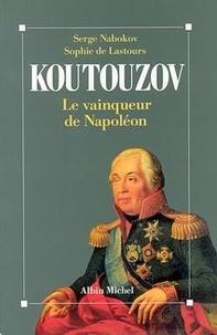 Serge Nabokov et Sophie de Lastours - Koutouzov - Le vainqueur de Napoléon.