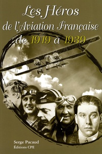 Serge Pacaud - Il était une fois...Les Héros de l'Aviation Française de 1919 à 1939 - Les années de gloire de l'entre-deux guerres.