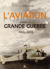 Serge Pacaud - L'aviation durant la Grande Guerre 1914-1918 - Illustrée par les cartes postales et les journaux de l'époque.