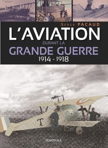 Serge Pacaud - L'aviation durant la Grande Guerre 1914-1918.