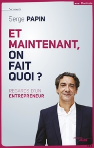 Serge Papin - Et maintenant, on fait quoi ? - Regard d'un entrepreneur.
