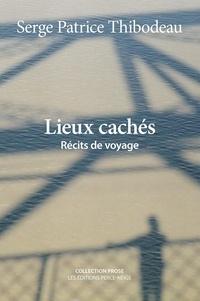 Serge Patrice Thibodeau - Lieux cachés - Récits de voyage.