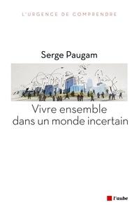 Serge Paugam - Vivre ensemble dans un monde incertain.