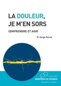 Serge Perrot - La douleur, je m'en sors - Comprendre et agir.