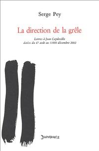 Serge Pey - La direction de la grêle - Lettres à Jean Capdeville datées du 47 août au 11000 décembre 2002.