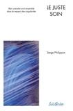 Serge Phillippon - Le juste soin - Bien prendre soin ensemble dans le respect des singularités.