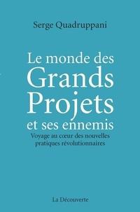 Serge Quadruppani - Le monde des Grands Projets et ses ennemis - Voyage au coeur des nouvelles pratiques révolutionnaires.