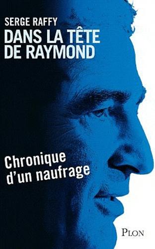 Serge Raffy - Dans la tête de Raymond - Chronique d'un naufrage.