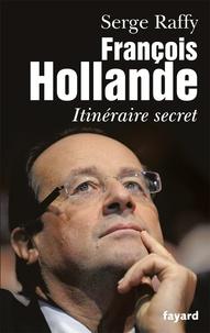 Serge Raffy - François Hollande - Itinéraire secret.