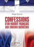 Serge Raynal - Confessions d'un maudit Français aux cousins québécois.