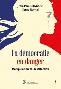 Serge Raynal et Jean-Paul Gillyboeuf - La démocratie en danger - Manipulation et désaffection.