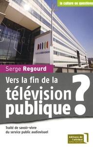 Serge Regourd - Vers la fin de la télévision publique ? - Traité de savoir-vivre du service public audiovisuel.