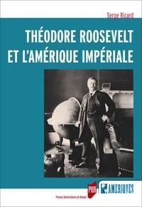 Serge Ricard - Théodore Roosevelt et l'Amérique impériale.