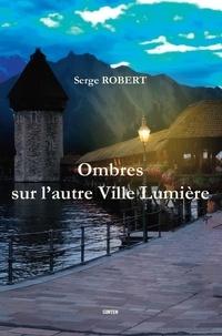 Serge Robert - Ombres sur l'autre Ville Lumière.