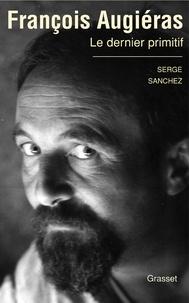 Serge Sanchez - François Augiéras, le dernier primitif.