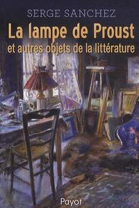 Serge Sanchez - La lampe de Proust et autres objets de la littérature.