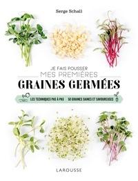 Serge Schall - Je fais pousser mes premières graines germées - Les techniques pas à pas. 50 graines savoureuses.