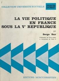 Serge Sur - La Vie politique en France sous la Ve République.