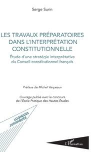Serge Surin - Les travaux préparatoires dans l'interprétation constitutionnelle - Etude d'une stratégie interprétative du Conseil constitutionnel français.