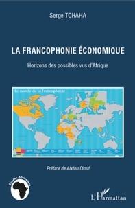 Serge Tchaha - La francophonie économique - Horizons des possibles vus d'Afrique.
