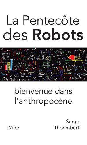 Serge Thorimbert - La pentecôte des robots - Bienvenue dans l'anthropocène.