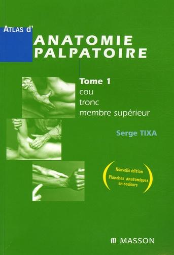Serge Tixa - Atlas d'anatomie palpatoire - Tome 1, Cou, tronc, membre supérieur ; Investigation manuelle de surface.