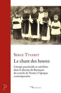 Le chant des heures- Liturgie paroissiale et catéchèse dans le diocèse de Besançon du concile de Trente à l'époque contemporaine - Serge Tyvaert pdf epub