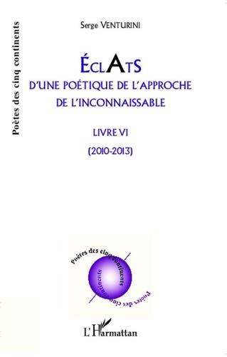 Serge Venturini - Eclats d'une poétique de l'approche de l'inconnaissable - Livre VI - (2010 - 2013).