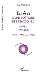 Serge Venturini - Eclats d'une poétique de l'inaccompli - Livre V - (2009 - 2012).
