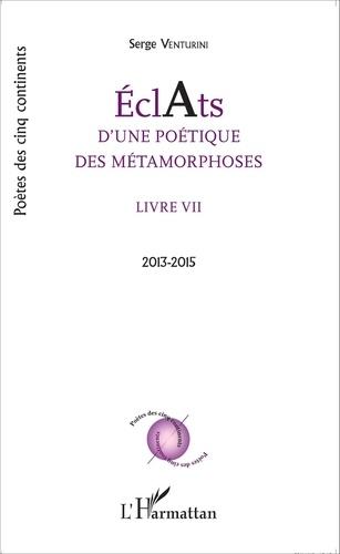 Serge Venturini - Eclats d'une poétique des métamorphoses - Livre VII (2013-2015).