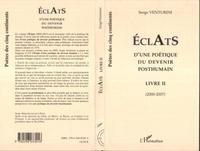 Serge Venturini - Eclats d'une poétique du devenir posthumain - Livre II (2000-2007).