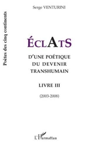 Serge Venturini - Eclats d'une poétique du devenir transhumain - Livre III (2003-2008).