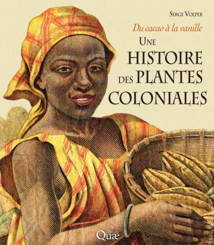 Une histoire des plantes coloniales. Du cacao à la vanille - Serge Volper