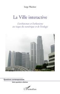 Serge Wachter - La ville interactive - L'architecture et l'urbanisme au risque du numérique et de l'écologie.