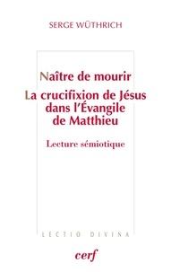 Serge Wüthrich - Naître de mourir - La crucifixion de Jésus dans l'Évangile de Matthieu - Lecture sémiotique.