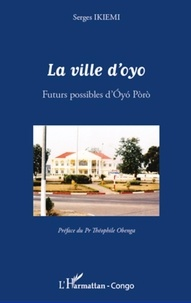 Serges Ikièmi - La ville d'Oyo - Futurs possibles d'Oyo Poro.