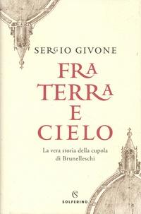 Sergio Givone - Fra Terra e cielo - La vera storia della cupola di Brunelleschi.