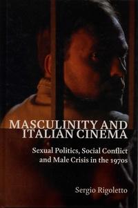 Sergio Rigoletto - Masculinity and Italian Cinema - Sexual politics, social conflict and male crisis in the 1970s.